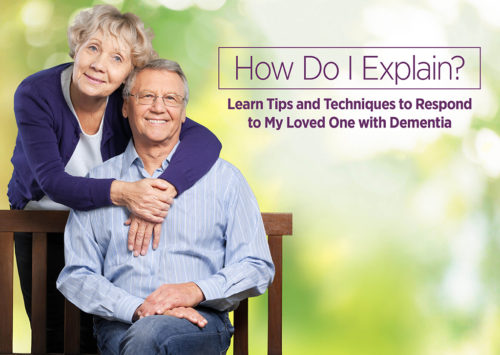 HOW DO I EXPLAIN? Learn Tips and Techniques to Respond to My Loved One with Dementia