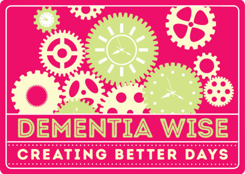 DEMENTIA WISE: CREATING BETTER DAYS