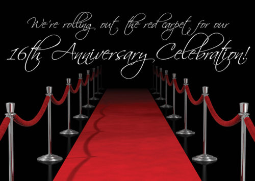 WE'RE ROLLING OUT THE RED CARPET FOR OUR 16th ANNIVERSARY CELEBRATION!