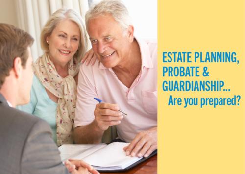 ESTATE PLANNING, PROBATE & GUARDIANSHIP… Are you prepared?