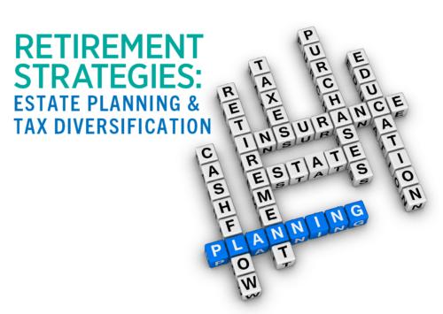 Retirement Strategies:  Estate Planning & Tax Diversification